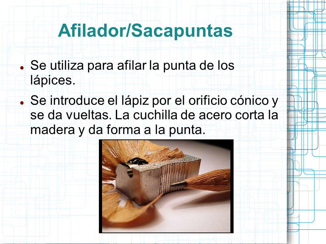 Afilador/Sacapuntas Se utiliza para afilar la punta de los lápices. Se introduce el lápiz por el orificio cónico y se da vueltas. La cuchilla de acero