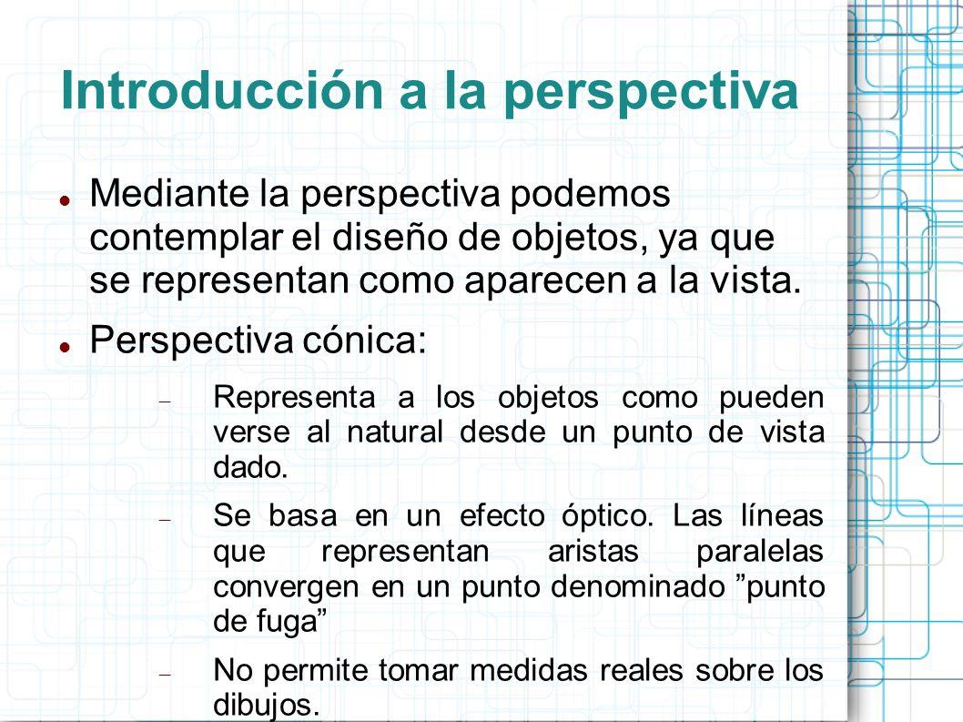 Introducción a la perspectiva Mediante la perspectiva podemos contemplar el diseño de objetos, ya que se representan como aparecen a la vista. Perspec