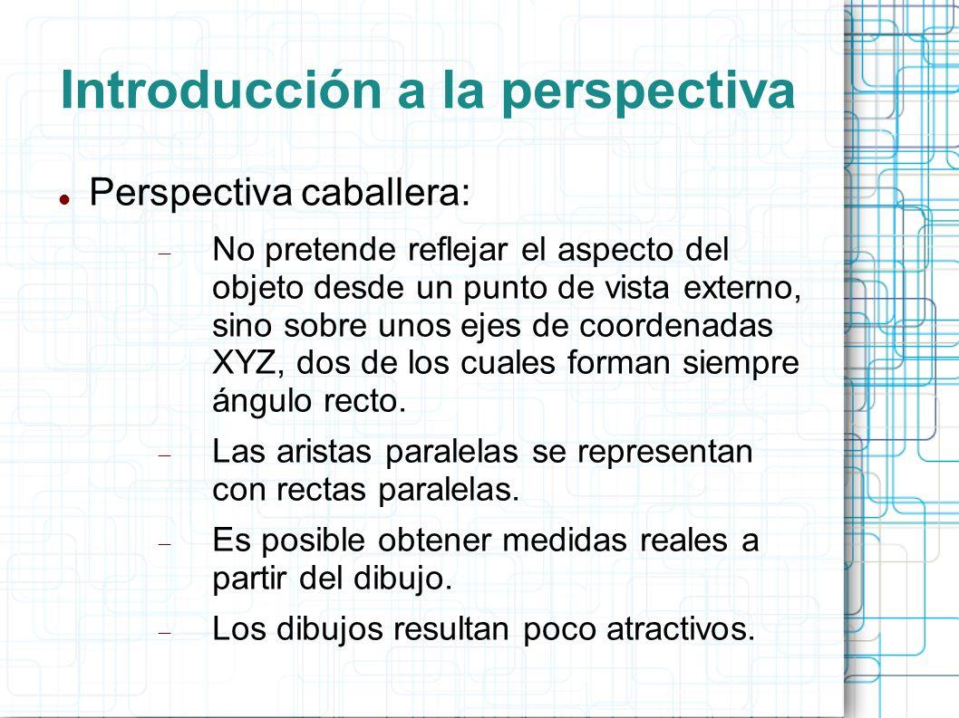Introducción a la perspectiva Perspectiva caballera: No pretende reflejar el aspecto del objeto desde un punto de vista externo, sino sobre unos ejes