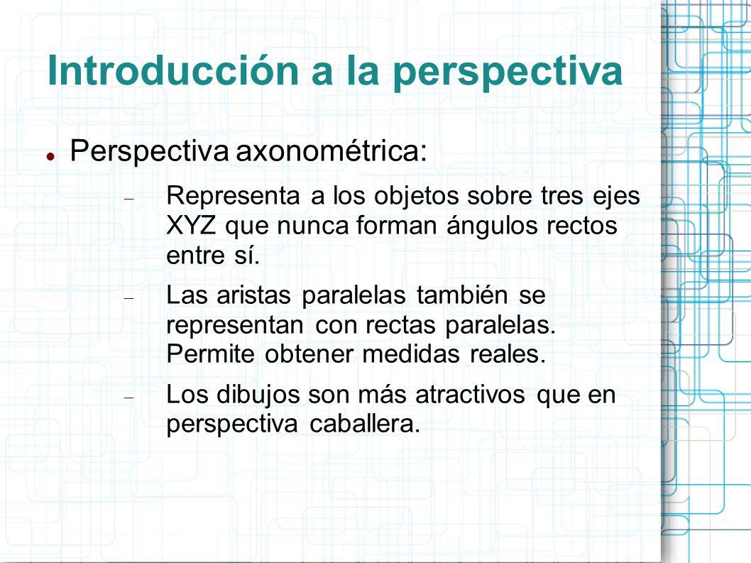 Introducción a la perspectiva Perspectiva axonométrica: Representa a los objetos sobre tres ejes XYZ que nunca forman ángulos rectos entre sí. Las ari