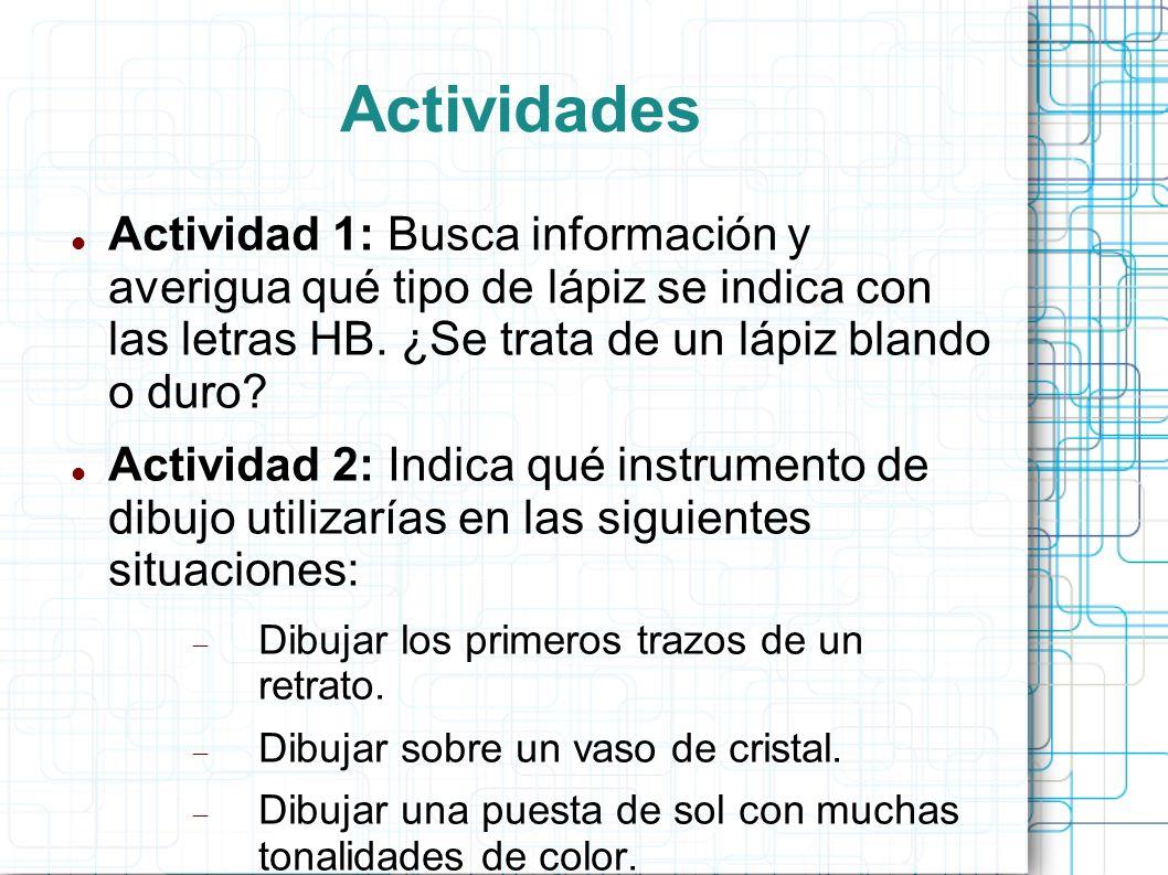 Actividades Actividad 1: Busca información y averigua qué tipo de lápiz se indica con las letras HB. ¿Se trata de un lápiz blando o duro? Actividad 2: