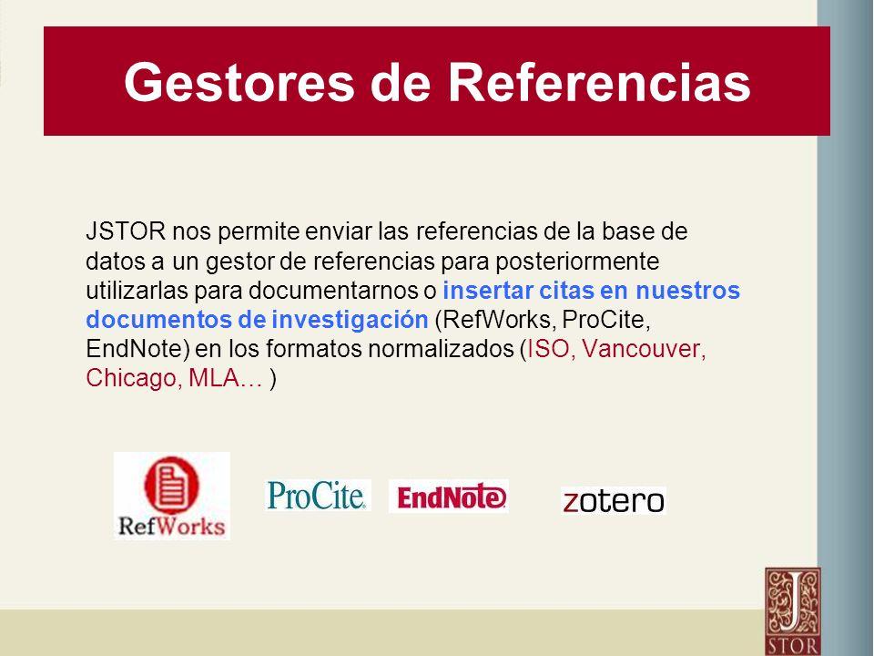 Gestores de Referencias JSTOR nos permite enviar las referencias de la base de datos a un gestor de referencias para posteriormente utilizarlas para documentarnos o insertar citas en nuestros documentos de investigación (RefWorks, ProCite, EndNote) en los formatos normalizados (ISO, Vancouver, Chicago, MLA… )
