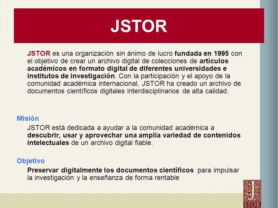 JSTOR JSTOR es una organización sin ánimo de lucro fundada en 1995 con el objetivo de crear un archivo digital de colecciones de artículos académicos en formato digital de diferentes universidades e institutos de investigación.