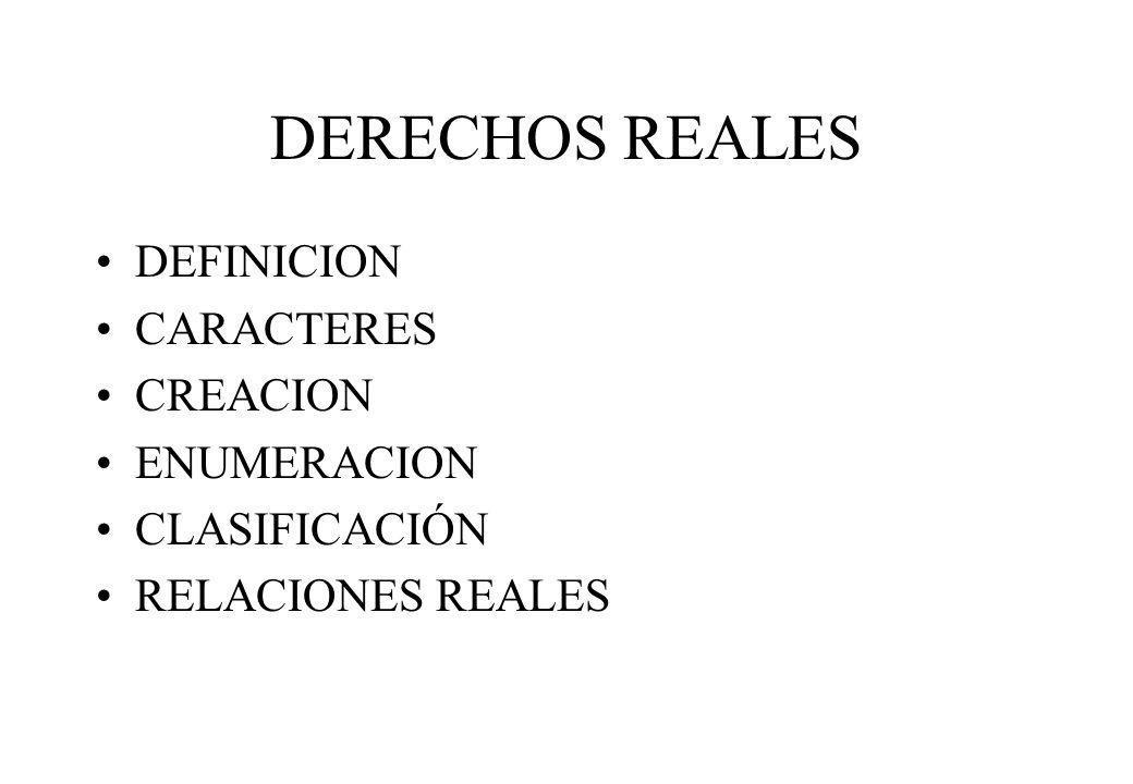 DERECHOS REALES DEFINICION CARACTERES CREACION ENUMERACION CLASIFICACIÓN RELACIONES REALES