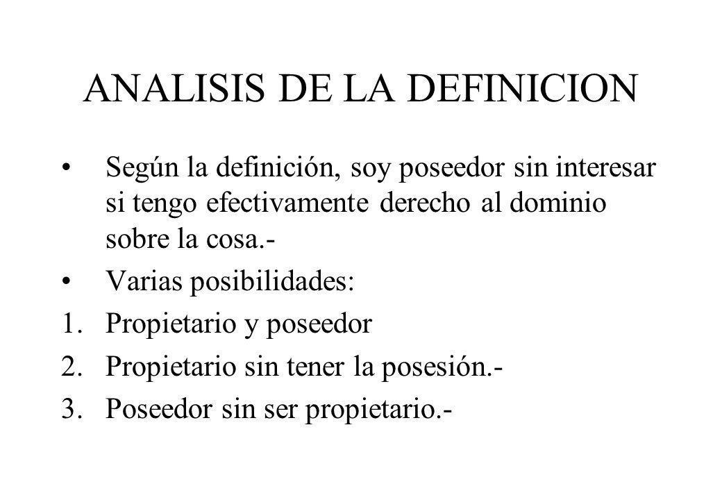 ANALISIS DE LA DEFINICION Según la definición, soy poseedor sin interesar si tengo efectivamente derecho al dominio sobre la cosa.- Varias posibilidad