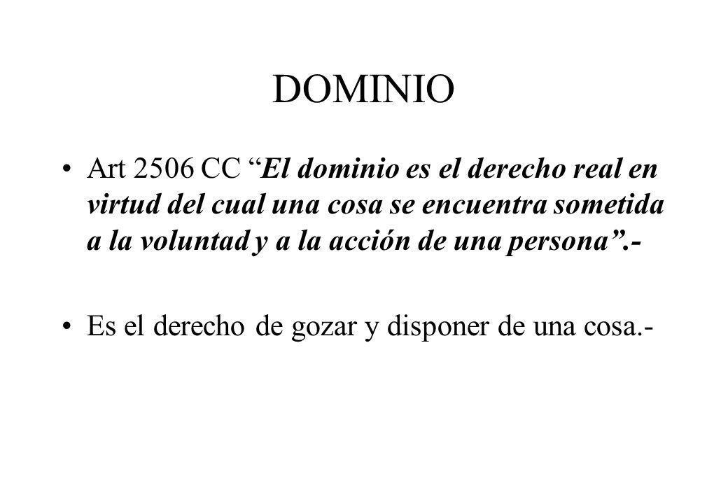 DOMINIO Art 2506 CC El dominio es el derecho real en virtud del cual una cosa se encuentra sometida a la voluntad y a la acción de una persona.- Es el