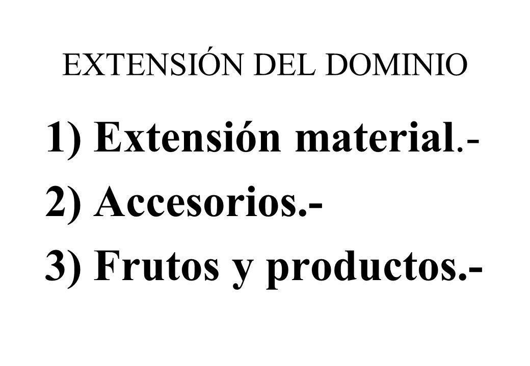 EXTENSIÓN DEL DOMINIO 1) Extensión material.- 2) Accesorios.- 3) Frutos y productos.-