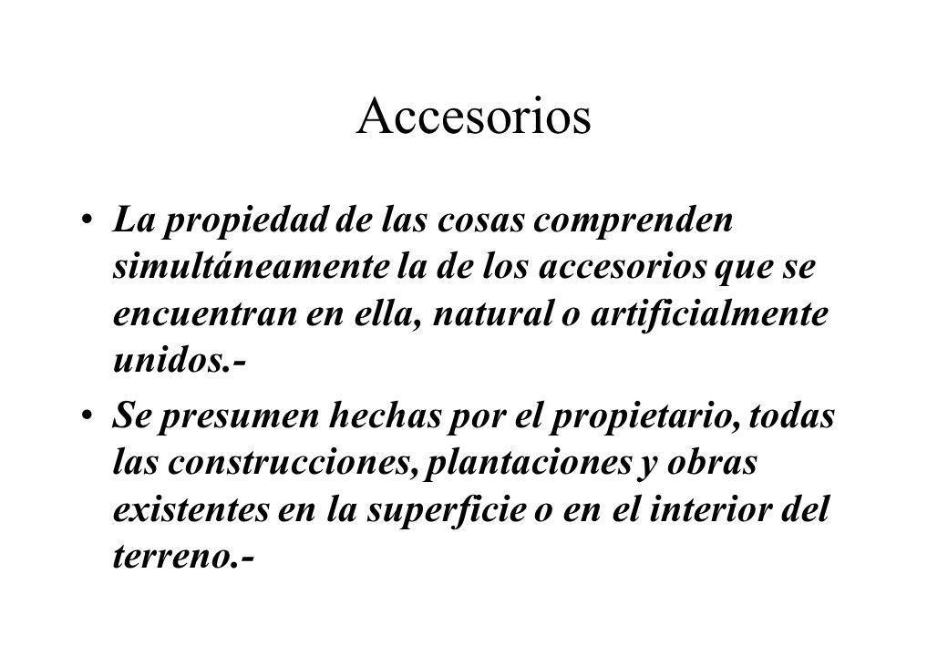 Accesorios La propiedad de las cosas comprenden simultáneamente la de los accesorios que se encuentran en ella, natural o artificialmente unidos.- Se