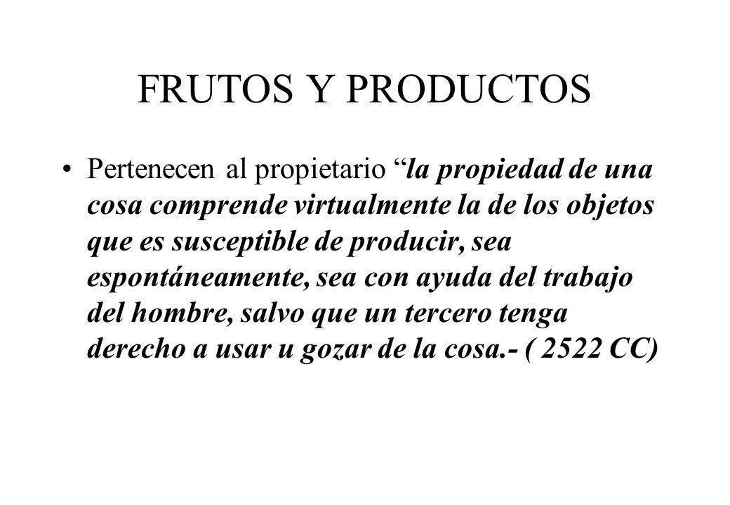 FRUTOS Y PRODUCTOS Pertenecen al propietario la propiedad de una cosa comprende virtualmente la de los objetos que es susceptible de producir, sea esp