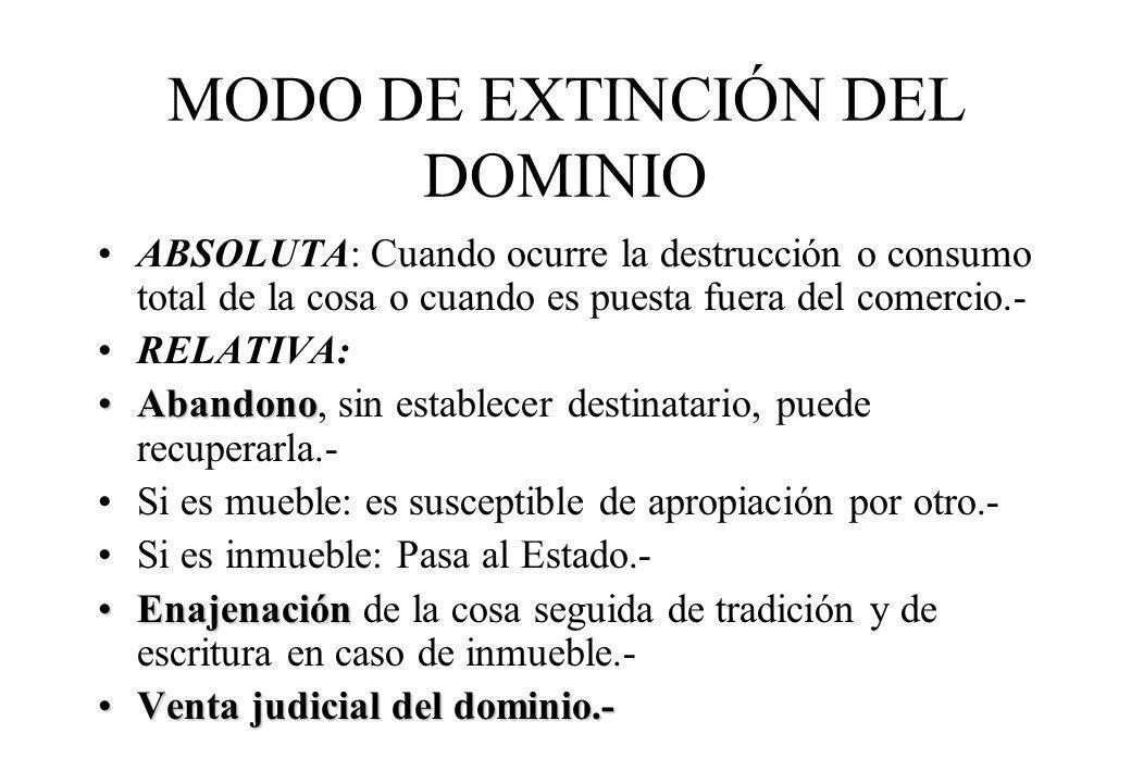 MODO DE EXTINCIÓN DEL DOMINIO ABSOLUTA: Cuando ocurre la destrucción o consumo total de la cosa o cuando es puesta fuera del comercio.- RELATIVA: Aban