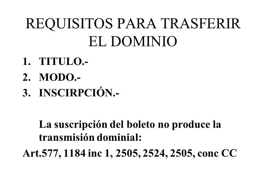 REQUISITOS PARA TRASFERIR EL DOMINIO 1.TITULO.- 2.MODO.- 3.INSCIRPCIÓN.- La suscripción del boleto no produce la transmisión dominial: Art.577, 1184 i