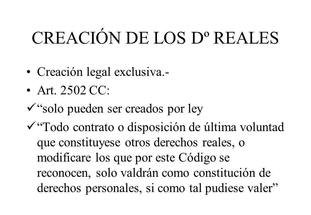 CREACIÓN DE LOS Dº REALES Creación legal exclusiva.- Art. 2502 CC: solo pueden ser creados por ley Todo contrato o disposición de última voluntad que