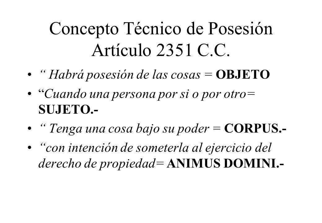 Concepto Técnico de Posesión Artículo 2351 C.C. Habrá posesión de las cosas = OBJETO Cuando una persona por si o por otro= SUJETO.- Tenga una cosa baj