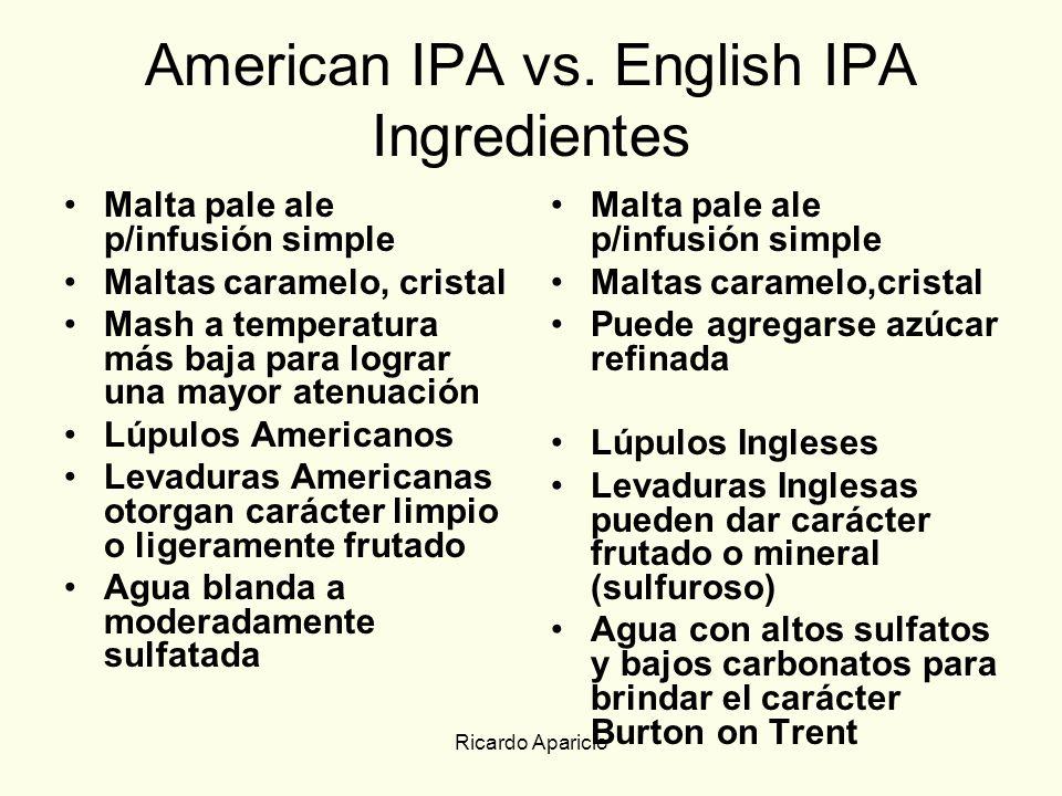 Ricardo Aparicio American IPA vs. English IPA Ingredientes Malta pale ale p/infusión simple Maltas caramelo, cristal Mash a temperatura más baja para