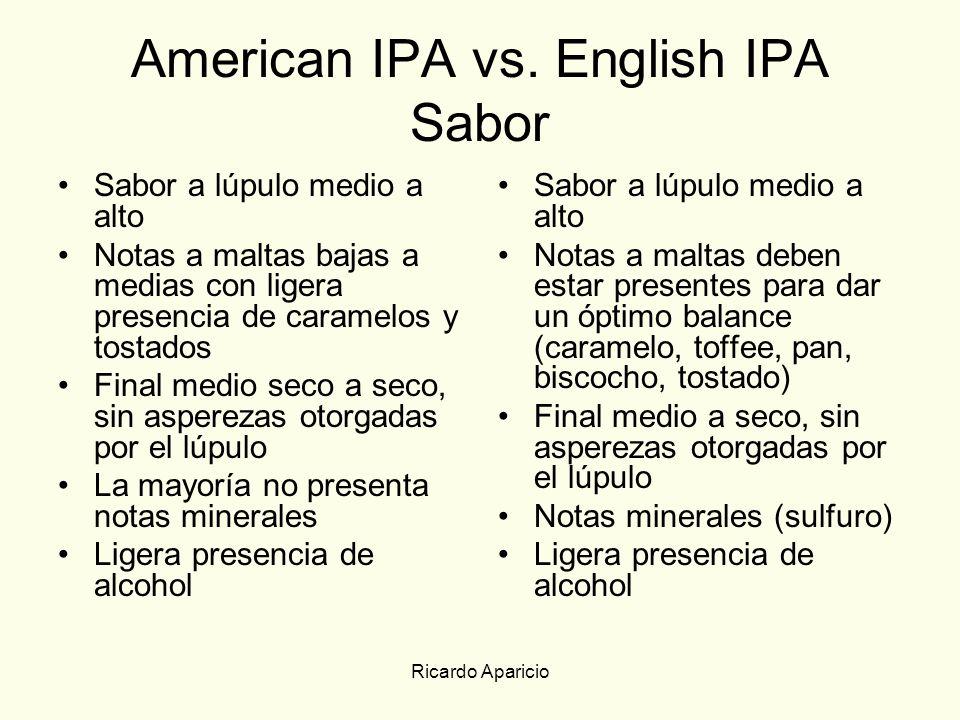 Ricardo Aparicio American IPA vs. English IPA Sabor Sabor a lúpulo medio a alto Notas a maltas bajas a medias con ligera presencia de caramelos y tost