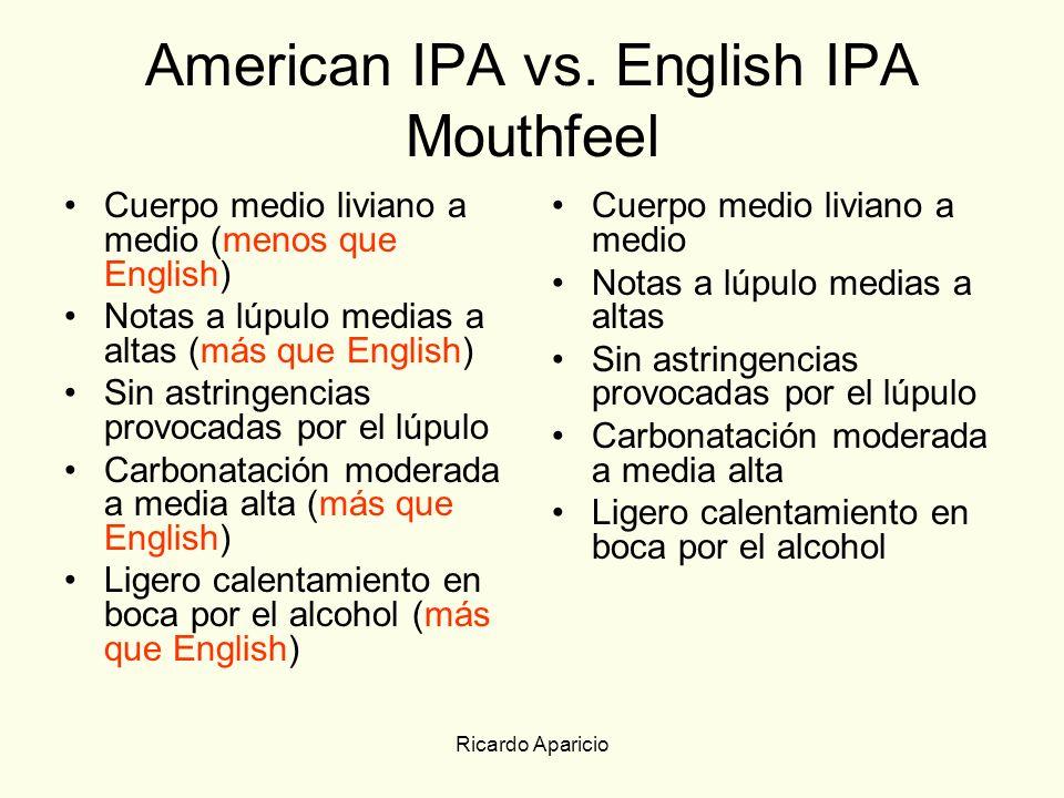 Ricardo Aparicio American IPA vs. English IPA Mouthfeel Cuerpo medio liviano a medio (menos que English) Notas a lúpulo medias a altas (más que Englis