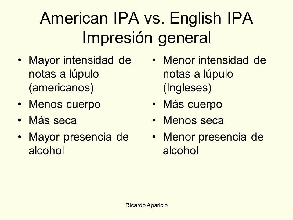 Ricardo Aparicio American IPA vs. English IPA Impresión general Mayor intensidad de notas a lúpulo (americanos) Menos cuerpo Más seca Mayor presencia