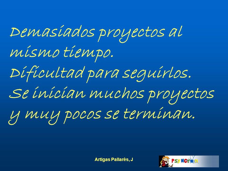 Artigas Pallarès, J Demasiados proyectos al mismo tiempo. Dificultad para seguirlos. Se inician muchos proyectos y muy pocos se terminan.