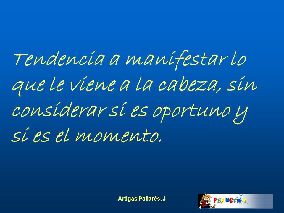 Artigas Pallarès, J Tendencia a manifestar lo que le viene a la cabeza, sin considerar si es oportuno y si es el momento.