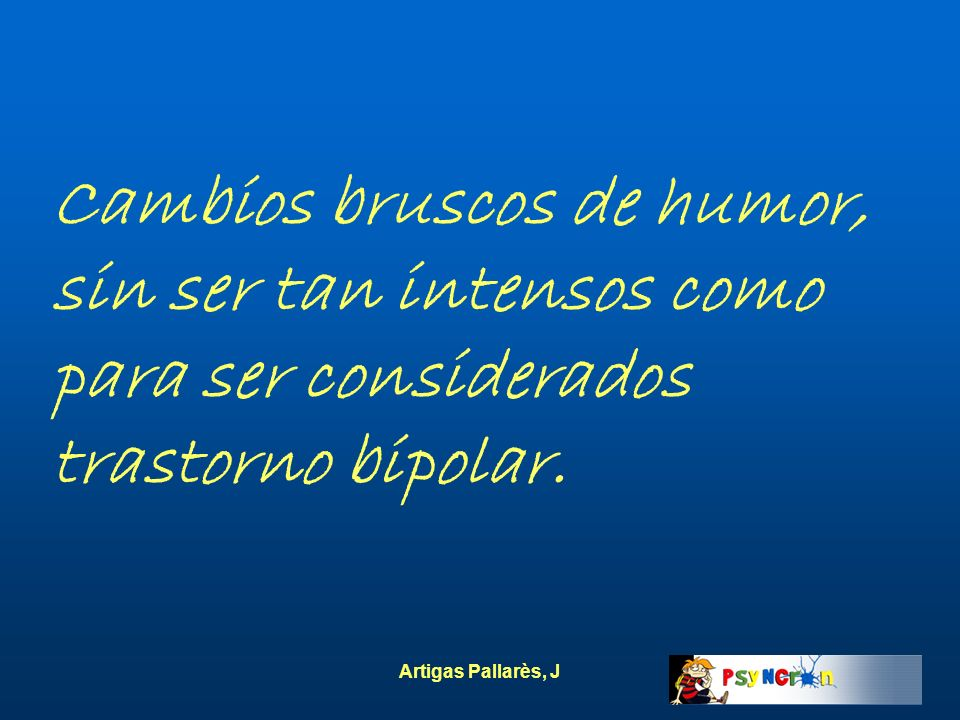 Artigas Pallarès, J Cambios bruscos de humor, sin ser tan intensos como para ser considerados trastorno bipolar.
