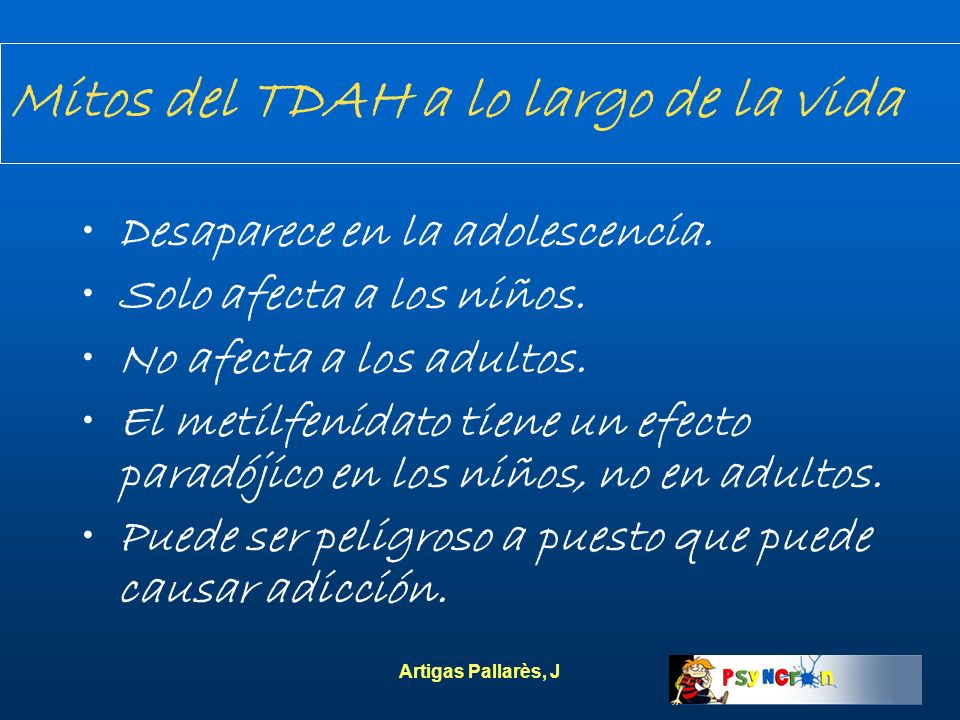 Artigas Pallarès, J Mitos del TDAH a lo largo de la vida Desaparece en la adolescencia. Solo afecta a los niños. No afecta a los adultos. El metilfeni