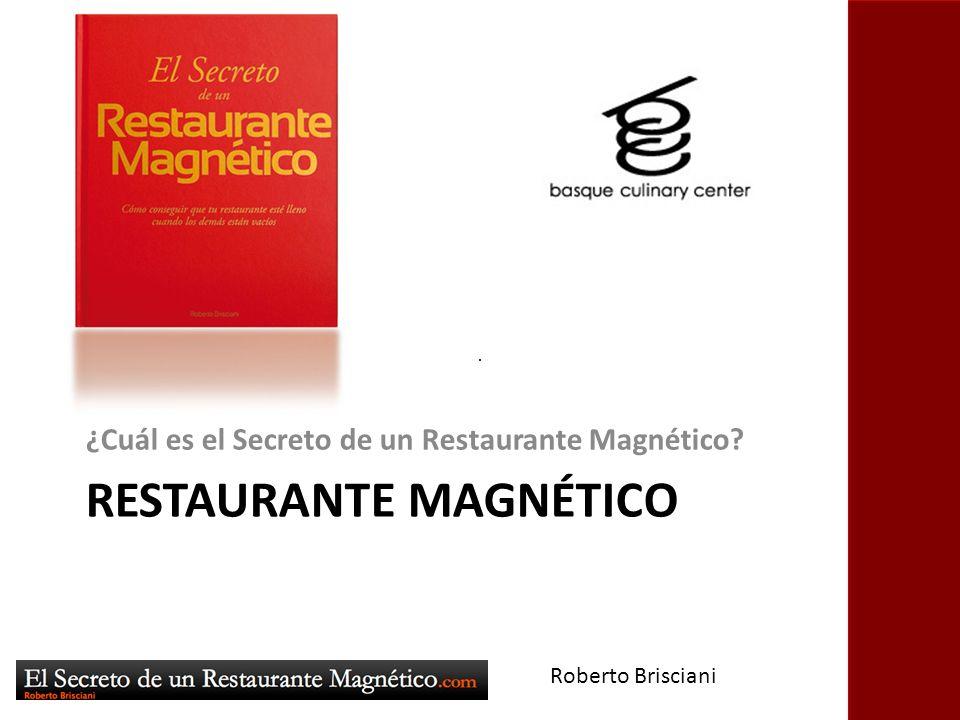 RESTAURANTE MAGNÉTICO ¿Cuál es el Secreto de un Restaurante Magnético? Roberto Brisciani