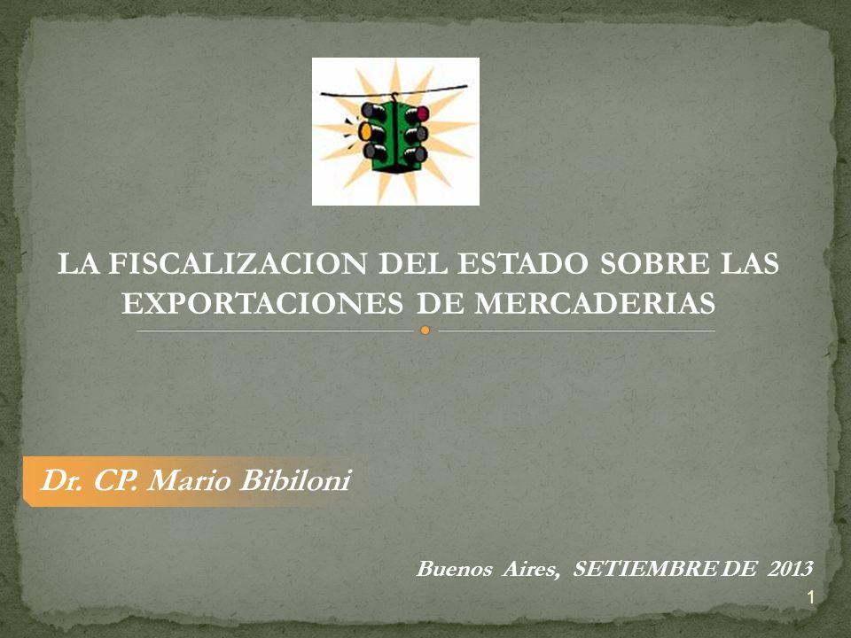 Dr. CP. Mario Bibiloni LA FISCALIZACION DEL ESTADO SOBRE LAS EXPORTACIONES DE MERCADERIAS Buenos Aires, SETIEMBRE DE 2013 1