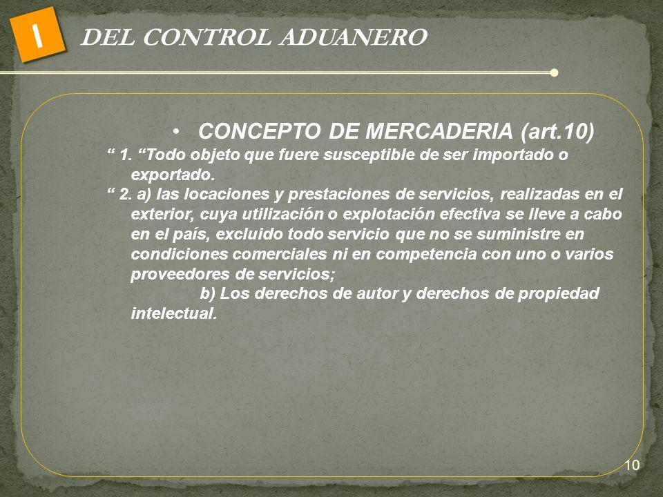DEL CONTROL ADUANERO I CONCEPTO DE MERCADERIA (art.10) 1. Todo objeto que fuere susceptible de ser importado o exportado. 2. a) las locaciones y prest