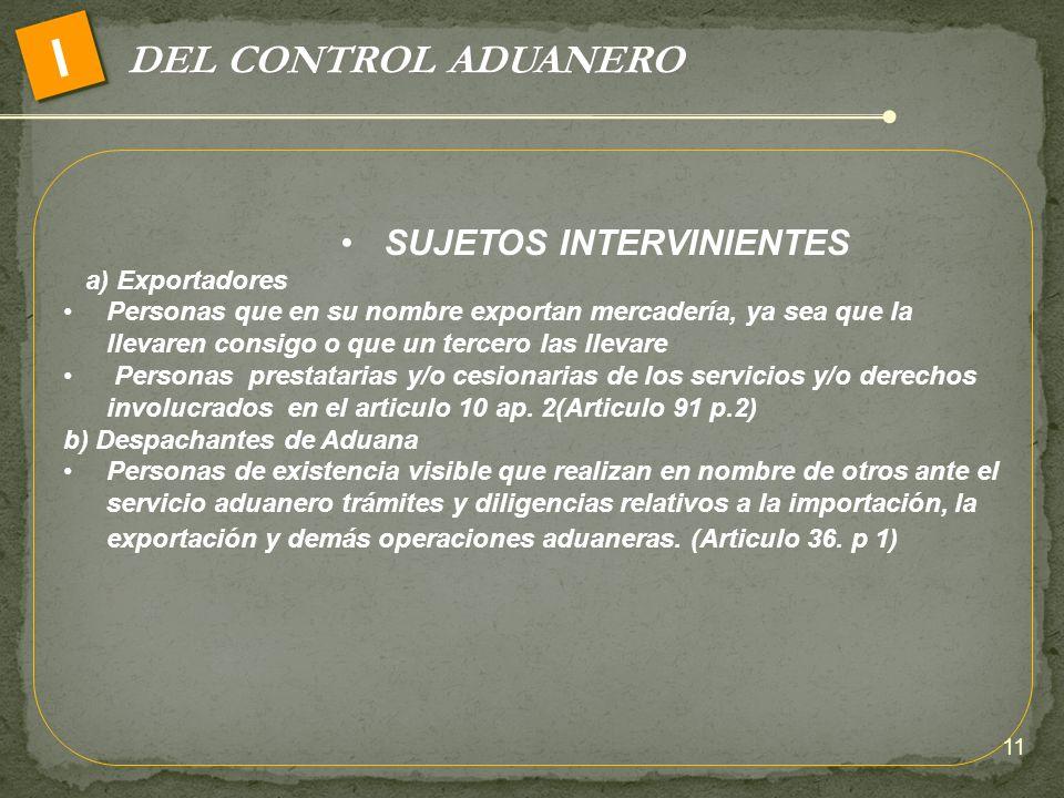 DEL CONTROL ADUANERO I SUJETOS INTERVINIENTES a) Exportadores Personas que en su nombre exportan mercadería, ya sea que la llevaren consigo o que un t