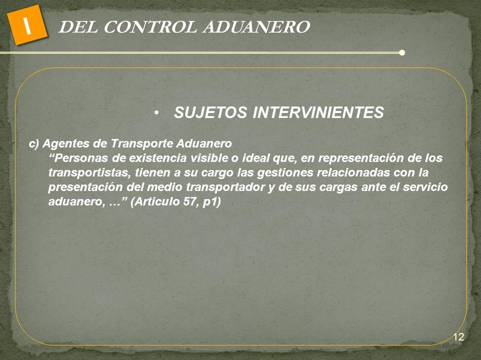 DEL CONTROL ADUANERO I SUJETOS INTERVINIENTES c) Agentes de Transporte Aduanero Personas de existencia visible o ideal que, en representación de los t