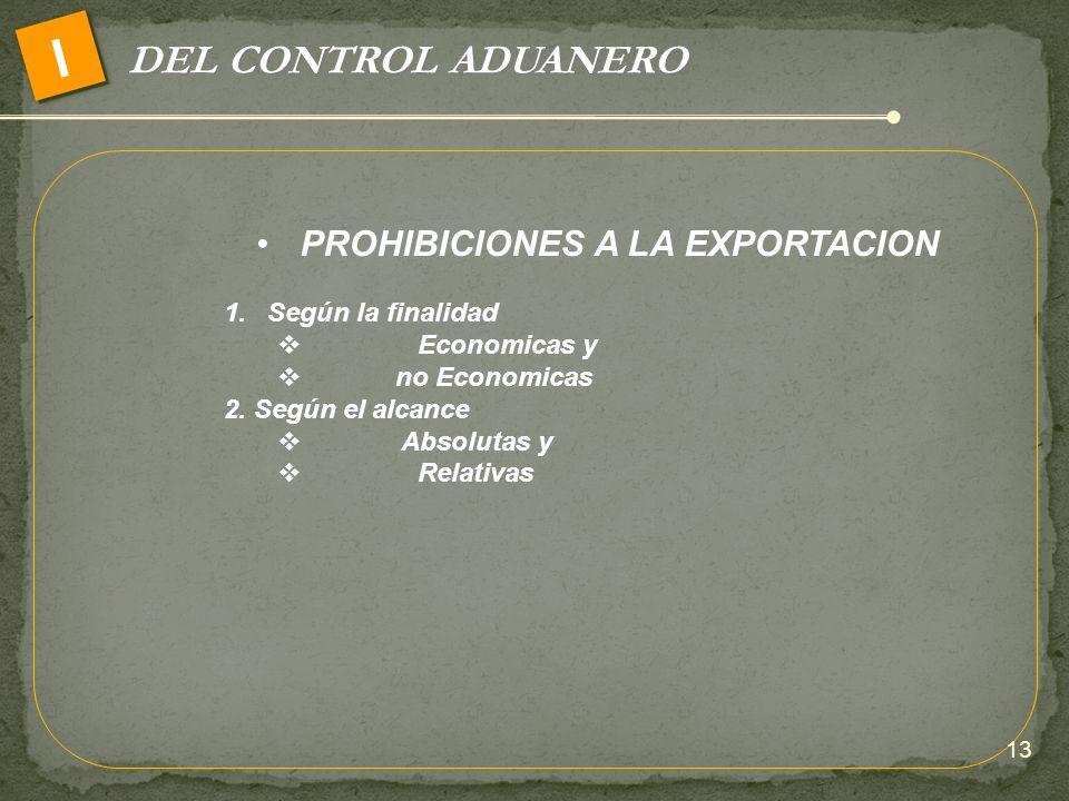 DEL CONTROL ADUANERO I PROHIBICIONES A LA EXPORTACION 1.Según la finalidad Economicas y no Economicas 2. Según el alcance Absolutas y Relativas 13