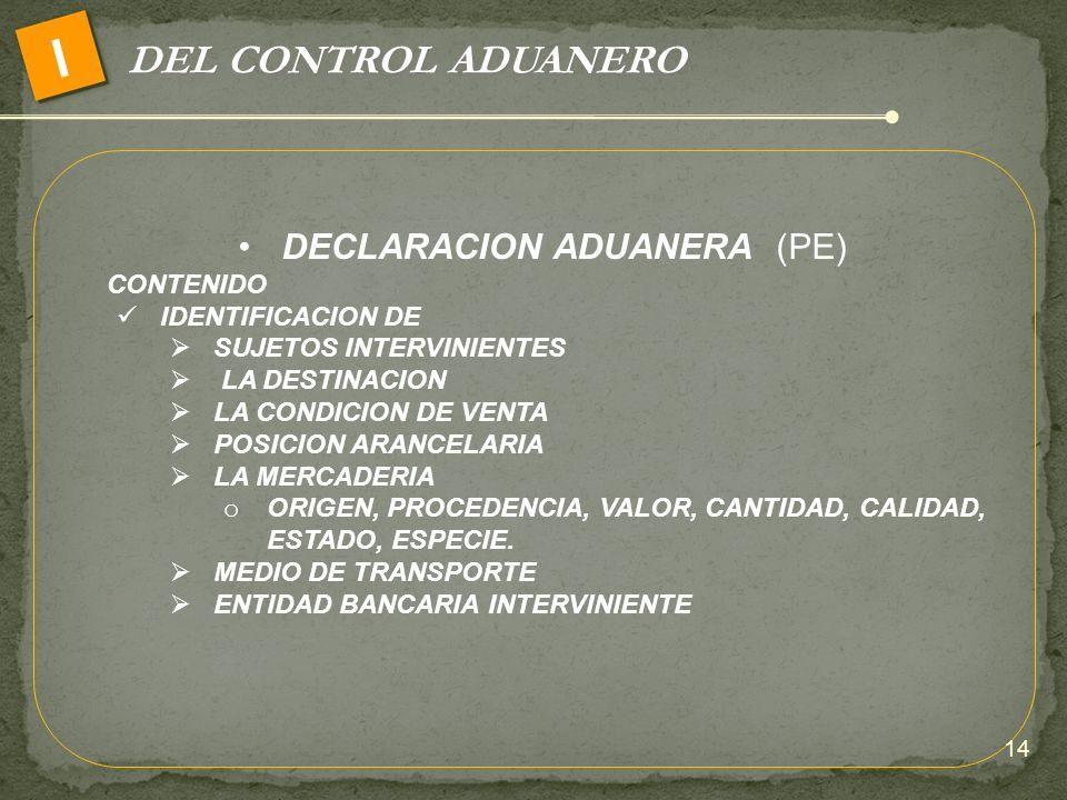 DEL CONTROL ADUANERO I DECLARACION ADUANERA (PE) CONTENIDO IDENTIFICACION DE SUJETOS INTERVINIENTES LA DESTINACION LA CONDICION DE VENTA POSICION ARAN