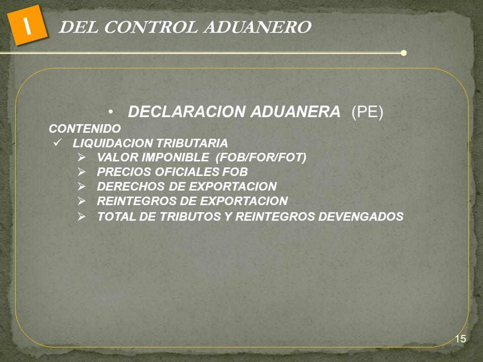 DEL CONTROL ADUANERO I DECLARACION ADUANERA (PE) CONTENIDO LIQUIDACION TRIBUTARIA VALOR IMPONIBLE (FOB/FOR/FOT) PRECIOS OFICIALES FOB DERECHOS DE EXPO