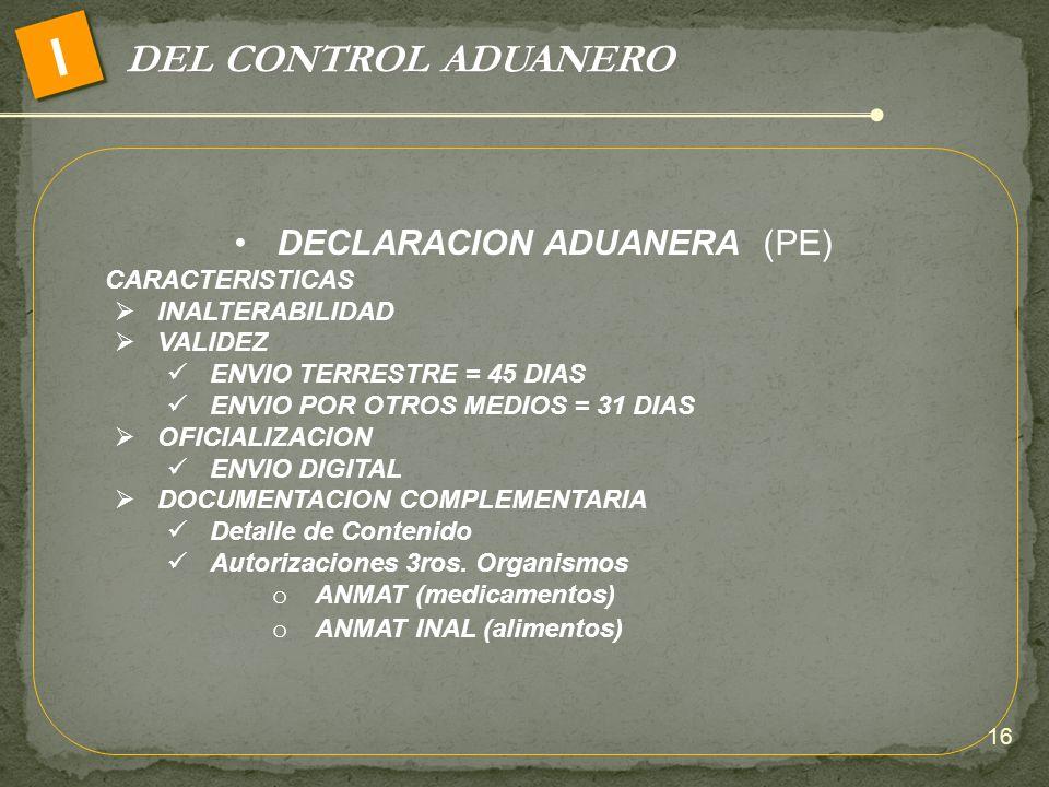 DEL CONTROL ADUANERO I DECLARACION ADUANERA (PE) CARACTERISTICAS INALTERABILIDAD VALIDEZ ENVIO TERRESTRE = 45 DIAS ENVIO POR OTROS MEDIOS = 31 DIAS OF