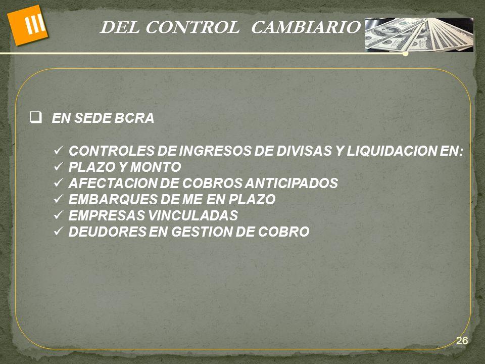 DEL CONTROL CAMBIARIO III EN SEDE BCRA CONTROLES DE INGRESOS DE DIVISAS Y LIQUIDACION EN: PLAZO Y MONTO AFECTACION DE COBROS ANTICIPADOS EMBARQUES DE