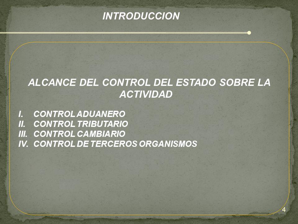INTRODUCCION ALCANCE DEL CONTROL DEL ESTADO SOBRE LA ACTIVIDAD I.CONTROL ADUANERO II.CONTROL TRIBUTARIO III.CONTROL CAMBIARIO IV.CONTROL DE TERCEROS O