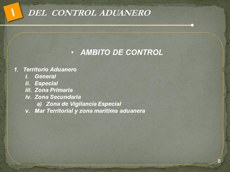 DEL CONTROL ADUANERO I AMBITO DE CONTROL 1.Territorio Aduanero i.General ii.Especial iii.Zona Primaria iv.Zona Secundaria a)Zona de Vigilancia Especia