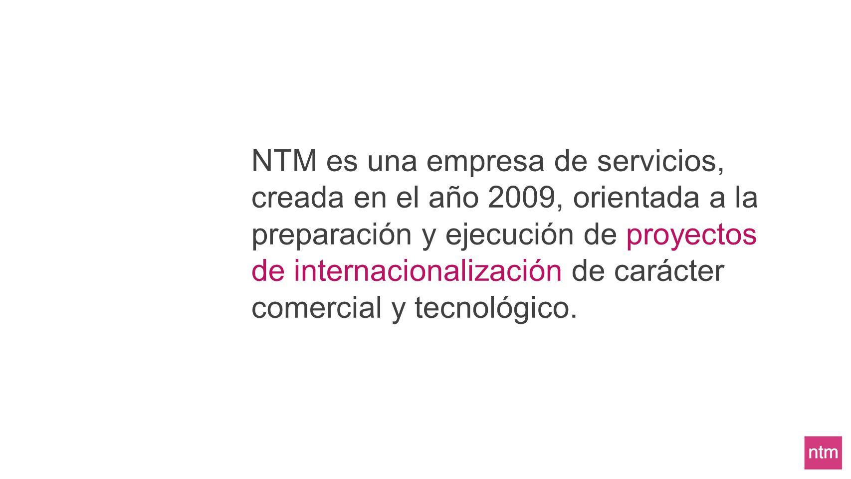 NTM es una empresa de servicios, creada en el año 2009, orientada a la preparación y ejecución de proyectos de internacionalización de carácter comerc