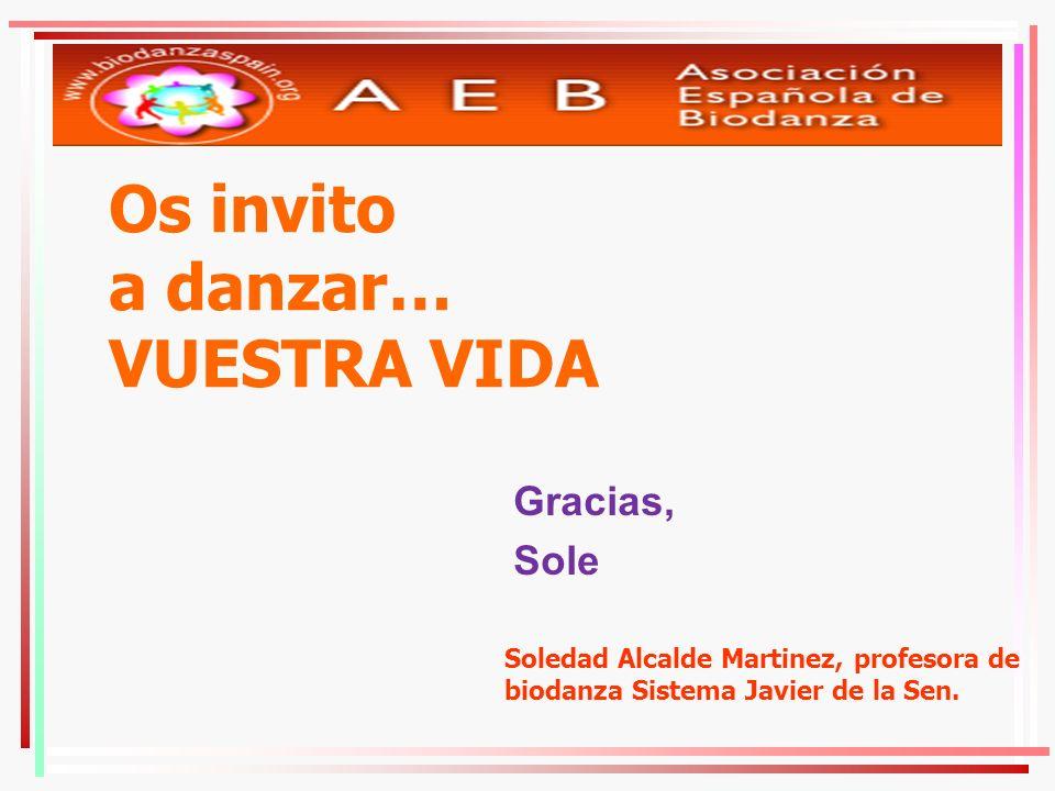 Os invito a danzar… VUESTRA VIDA Gracias, Sole Soledad Alcalde Martinez, profesora de biodanza Sistema Javier de la Sen.