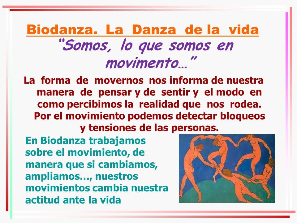 Biodanza. La Danza de la vida Somos, lo que somos en movimento… La forma de movernos nos informa de nuestra manera de pensar y de sentir y el modo en