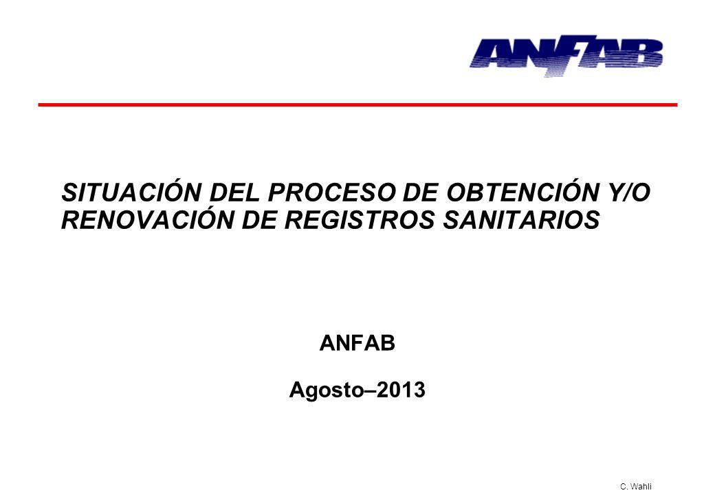 C. Wahli SITUACIÓN DEL PROCESO DE OBTENCIÓN Y/O RENOVACIÓN DE REGISTROS SANITARIOS ANFAB Agosto–2013