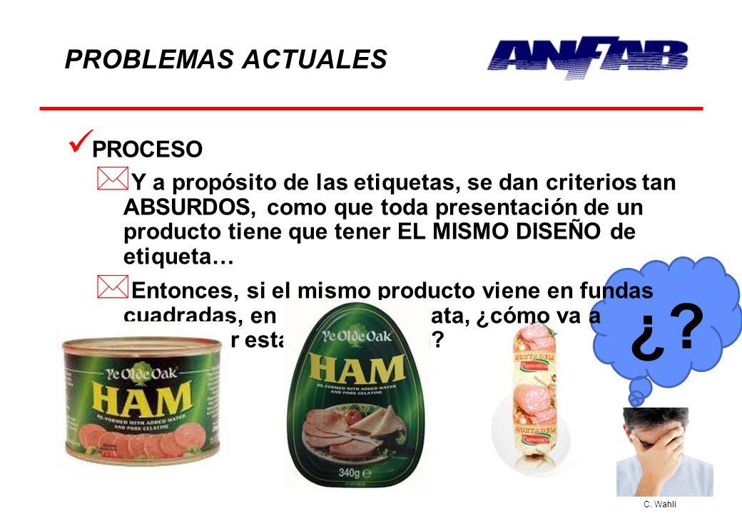 C. Wahli PROBLEMAS ACTUALES PROCESO * Y a propósito de las etiquetas, se dan criterios tan ABSURDOS, como que toda presentación de un producto tiene q