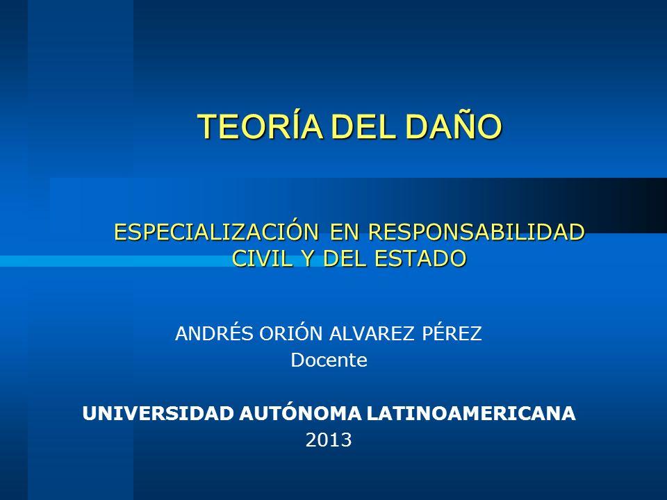 TEORÍA DEL DAÑO ESPECIALIZACIÓN EN RESPONSABILIDAD CIVIL Y DEL ESTADO ANDRÉS ORIÓN ALVAREZ PÉREZ Docente UNIVERSIDAD AUTÓNOMA LATINOAMERICANA 2013