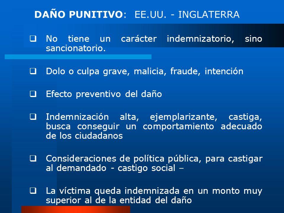 DAÑO PUNITIVO: EE.UU. - INGLATERRA No tiene un carácter indemnizatorio, sino sancionatorio. Dolo o culpa grave, malicia, fraude, intención Efecto prev
