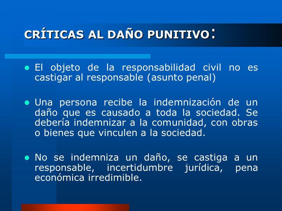CRÍTICAS AL DAÑO PUNITIVO : El objeto de la responsabilidad civil no es castigar al responsable (asunto penal) Una persona recibe la indemnización de