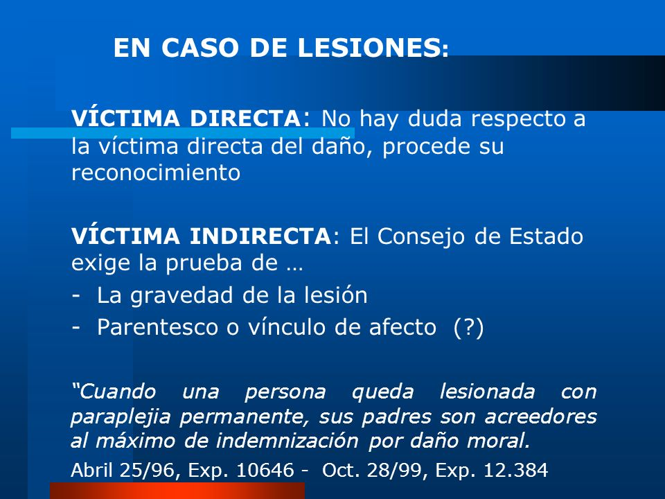 EN CASO DE LESIONES : VÍCTIMA DIRECTA : No hay duda respecto a la víctima directa del daño, procede su reconocimiento VÍCTIMA INDIRECTA: El Consejo de