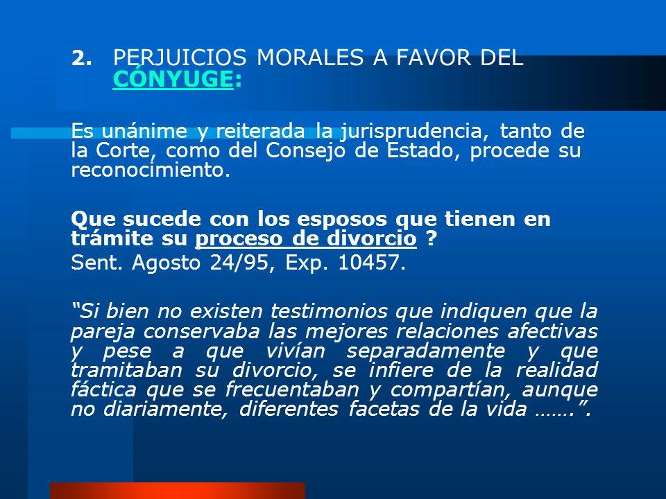 2. PERJUICIOS MORALES A FAVOR DEL CÓNYUGE: Es unánime y reiterada la jurisprudencia, tanto de la Corte, como del Consejo de Estado, procede su reconoc