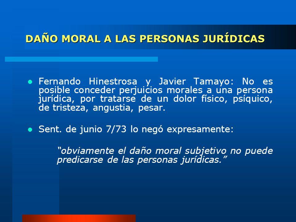 DAÑO MORAL A LAS PERSONAS JURÍDICAS Fernando Hinestrosa y Javier Tamayo: No es posible conceder perjuicios morales a una persona jurídica, por tratars