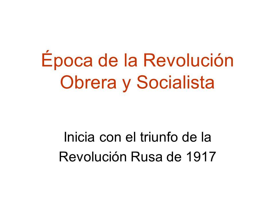 Época de la Revolución Obrera y Socialista Inicia con el triunfo de la Revolución Rusa de 1917