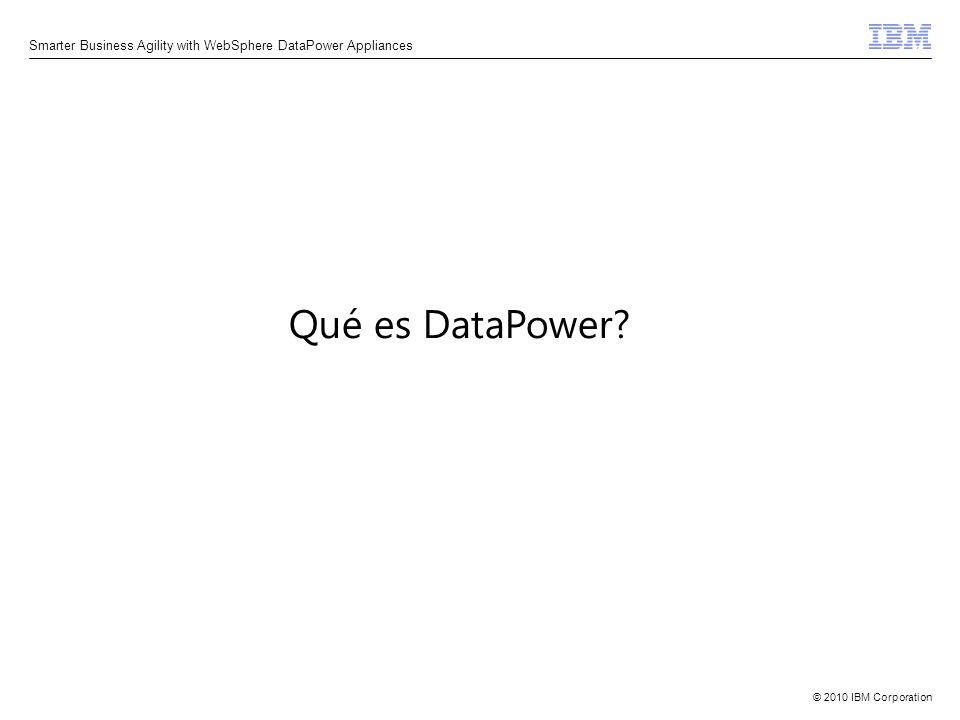 © 2010 IBM Corporation Smarter Business Agility with WebSphere DataPower Appliances Qué es DataPower?